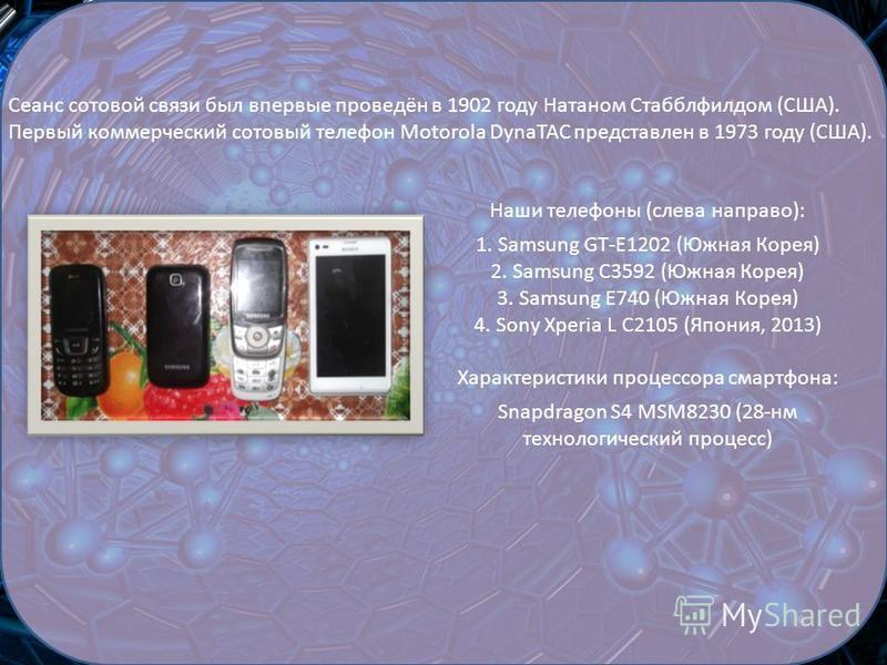 Сеанс сотовой связи был впервые проведён в 1902 году Натаном Стабблфилдом (США). Первый коммерческий сотовый телефон Motorola DynaTAC представлен в 1973 году (США). Наши телефоны (слева направо): 1. Samsung GT-E1202 (Южная Корея) 2. Samsung C3592 (Юж