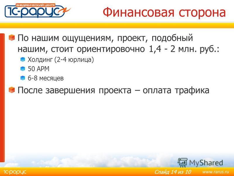 Слайд 14 из 10 Финансовая сторона По нашим ощущениям, проект, подобный нашим, стоит ориентировочно 1,4 - 2 млн. руб.: Холдинг (2-4 юрлица) 50 АРМ 6-8 месяцев После завершения проекта – оплата трафика