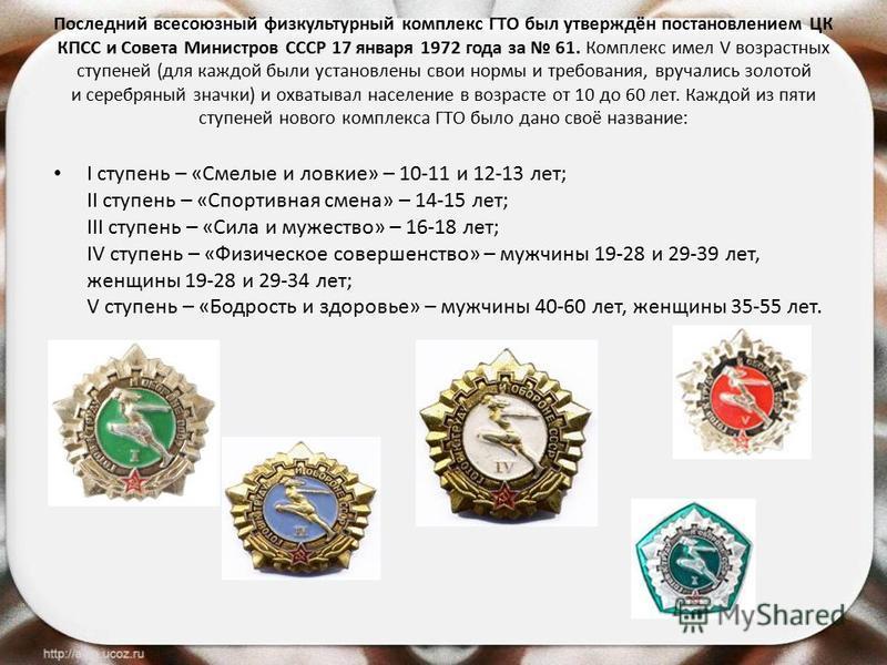 Последний всесоюзный физкультурный комплекс ГТО был утверждён постановлением ЦК КПСС и Совета Министров СССР 17 января 1972 года за 61. Комплекс имел V возрастных ступеней (для каждой были установлены свои нормы и требования, вручались золотой и сере