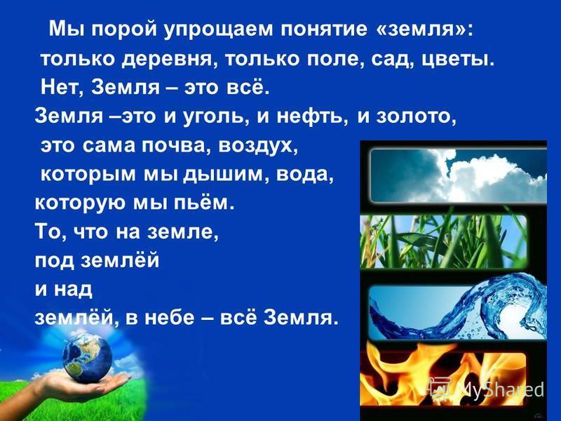 Free Powerpoint Templates Page 4 Мы порой упрощаем понятие «земля»: только деревня, только поле, сад, цветы. Нет, Земля – это всё. Земля –это и уголь, и нефть, и золото, это сама почва, воздух, которым мы дышим, вода, которую мы пьём. То, что на земл