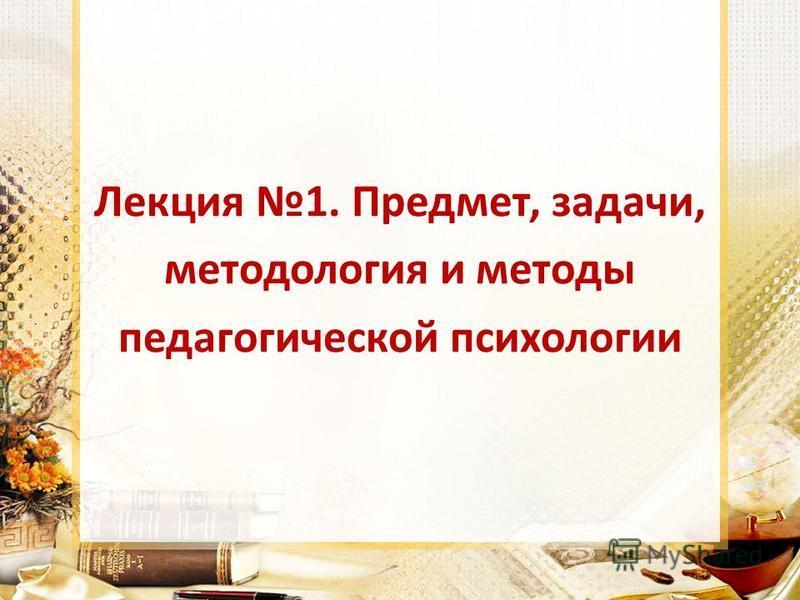 Лекция 1. Предмет, задачи, методология и методы педагогической психологии