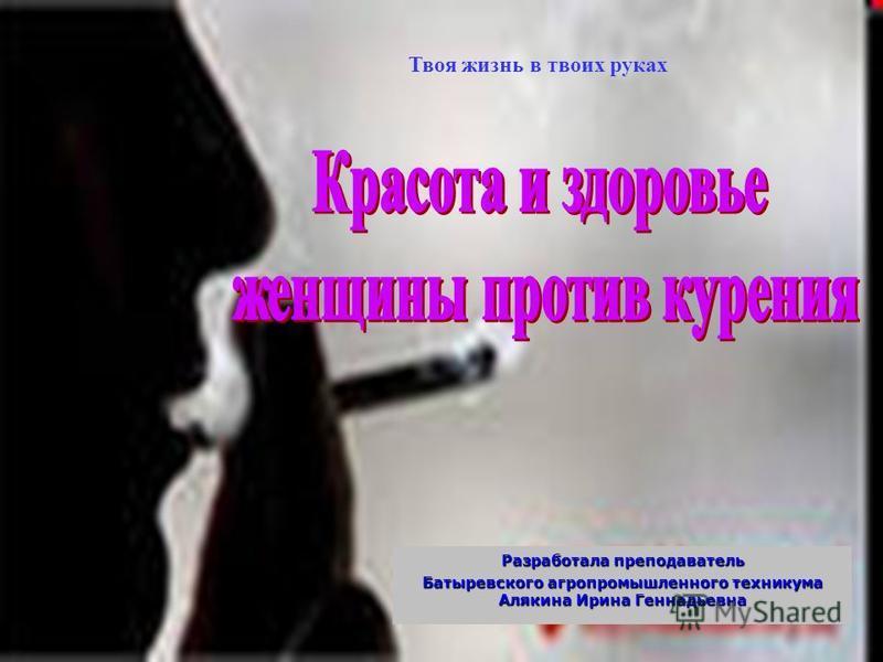 Разработала преподаватель Батыревского агропромышленного техникума Алякина Ирина Геннадьевна Твоя жизнь в твоих руках