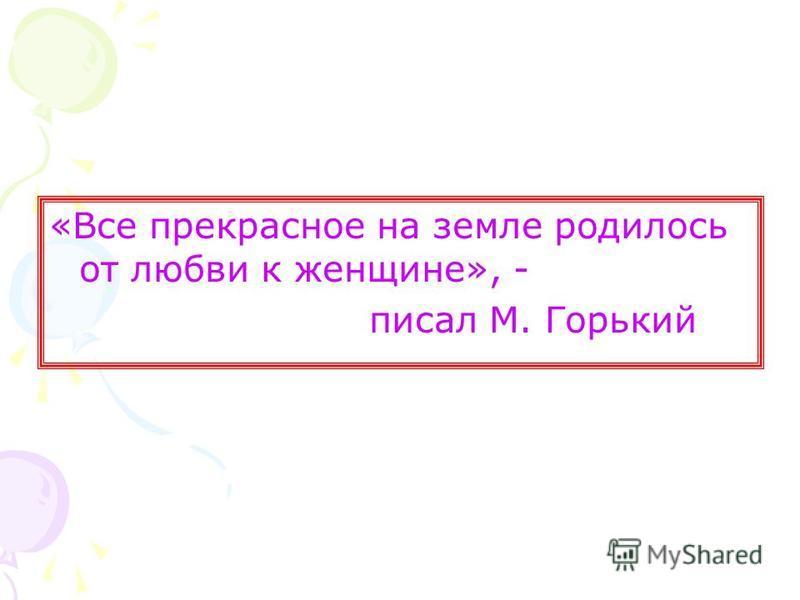 «Все прекрасное на земле родилось от любви к женщине», - писал М. Горький
