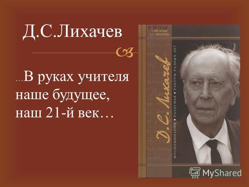 … В руках учителя наше будущее, наш 21- й век … Д. С. Лихачев
