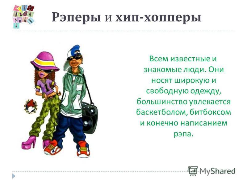Рэперы и хип - хопперы Всем известные и знакомые люди. Они носят широкую и свободную одежду, большинство увлекается баскетболом, битбоксом и конечно написанием рэпа.