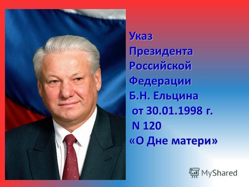 Указ Президента Российской Федерации Б.Н. Ельцина от 30.01.1998 г. от 30.01.1998 г. N 120 N 120 «О Дне матери»