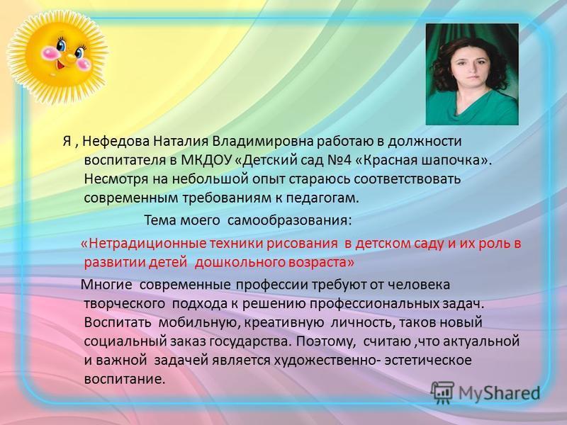Я, Нефедова Наталия Владимировна работаю в должности воспитателя в МКДОУ «Детский сад 4 «Красная шапочка». Несмотря на небольшой опыт стараюсь соответствовать современным требованиям к педагогам. Тема моего самообразования: «Нетрадиционные техники ри