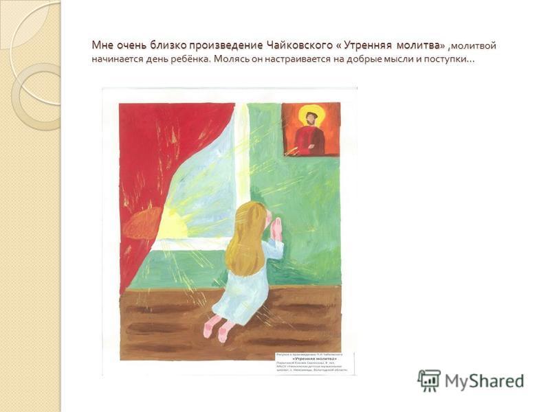 Мне очень близко произведение Чайковского « Утренняя молитва », молитвой начинается день ребёнка. Молясь он настраивается на добрые мысли и поступки …