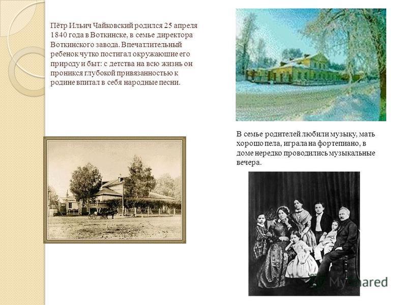 Пётр Ильич Чайковский родился 25 апреля 1840 года в Воткинске, в семье директора Воткинского завода. Впечатлительный ребенок чутко постигал окружающие его природу и быт: с детства на всю жизнь он проникся глубокой привязанностью к родине впитал в себ