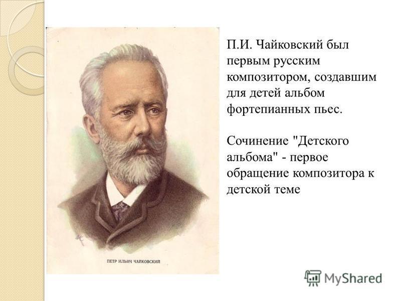 П.И. Чайковский был первым русским композитором, создавшим для детей альбом фортепианных пьес. Сочинение Детского альбома - первое обращение композитора к детской теме