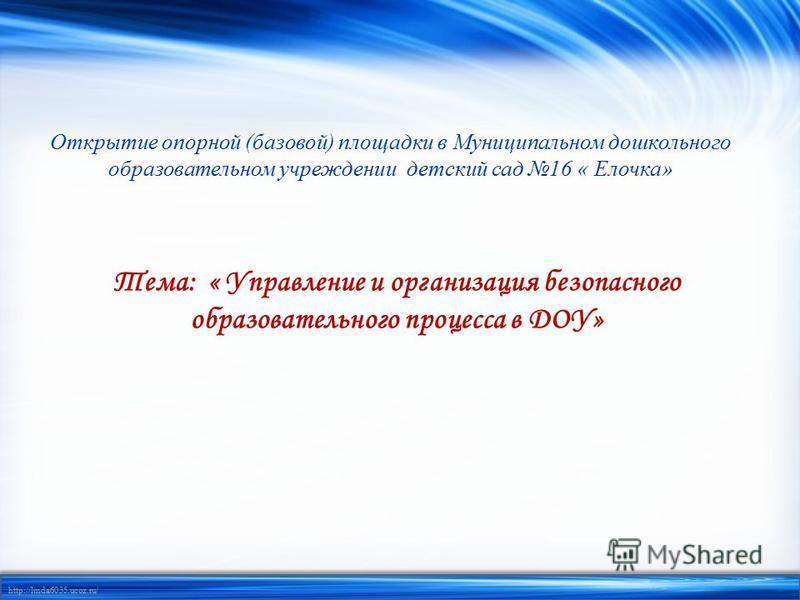http://linda6035.ucoz.ru/ Открытие опорной (базовой) площадки в Муниципальном дошкольного образовательном учреждении детский сад 16 « Елочка» Тема: « Управление и организация безопасного образовательного процесса в ДОУ»