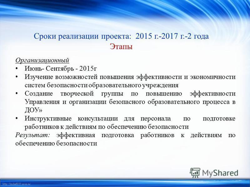http://linda6035.ucoz.ru/ Сроки реализации проекта: 2015 г.-2017 г.-2 года Этапы Организационный Июнь- Сентябрь - 2015 г Изучение возможностей повышения эффективности и экономичности систем безопасности образовательного учреждения Создание творческой