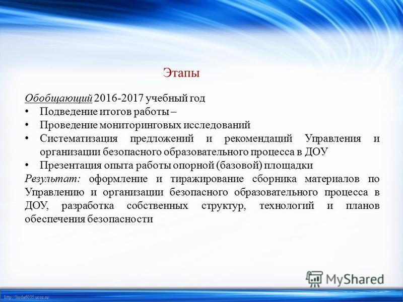 http://linda6035.ucoz.ru/ Этапы Обобщающий 2016-2017 учебный год Подведение итогов работы – Проведение мониторинговых исследований Систематизация предложений и рекомендаций Управления и организации безопасного образовательного процесса в ДОУ Презента