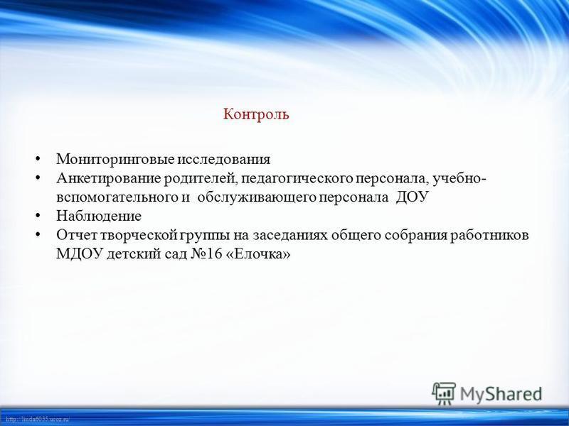 http://linda6035.ucoz.ru/ Контроль Мониторинговые исследования Анкетирование родителей, педагогического персонала, учебно- вспомогательного и обслуживающего персонала ДОУ Наблюдение Отчет творческой группы на заседаниях общего собрания работников МДО