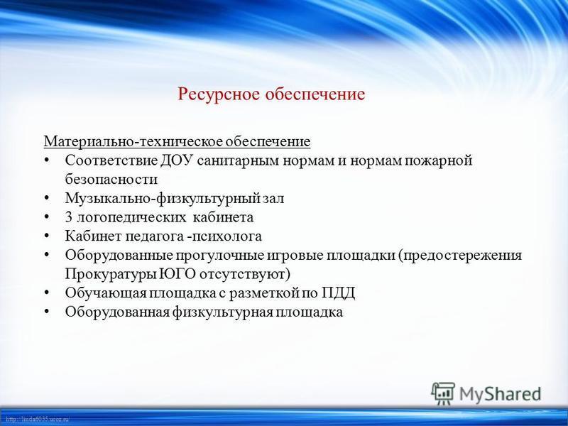 http://linda6035.ucoz.ru/ Ресурсное обеспечение Материально-техническое обеспечение Соответствие ДОУ санитарным нормам и нормам пожарной безопасности Музыкально-физкультурный зал 3 логопедических кабинета Кабинет педагога -психолога Оборудованные про