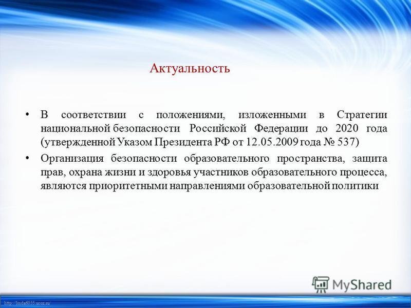 http://linda6035.ucoz.ru/ Актуальность В соответствии с положениями, изложенными в Стратегии национальной безопасности Российской Федерации до 2020 года (утвержденной Указом Президента РФ от 12.05.2009 года 537) Организация безопасности образовательн