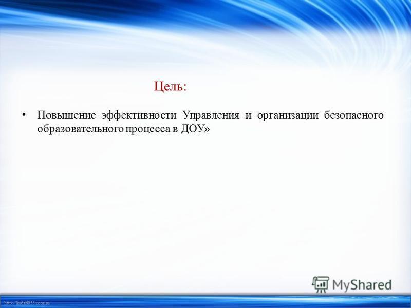 http://linda6035.ucoz.ru/ Цель: Повышение эффективности Управления и организации безопасного образовательного процесса в ДОУ»