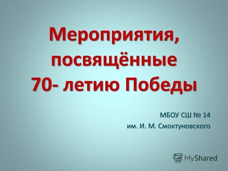 Мероприятия, посвящённые 70- летию Победы МБОУ СШ 14 им. И. М. Смоктуновского