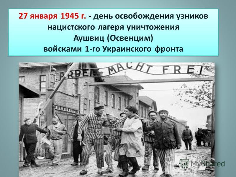 27 января 1945 г. - день освобождения узников нацистского лагеря уничтожения Аушвиц (Освенцим) войсками 1-го Украинского фронта 27 января 1945 г. - день освобождения узников нацистского лагеря уничтожения Аушвиц (Освенцим) войсками 1-го Украинского ф