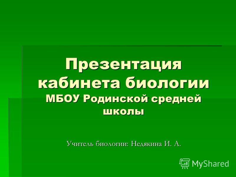 Презентация кабинета биологии МБОУ Родинской средней школы Учитель биологии: Недякина И. А.