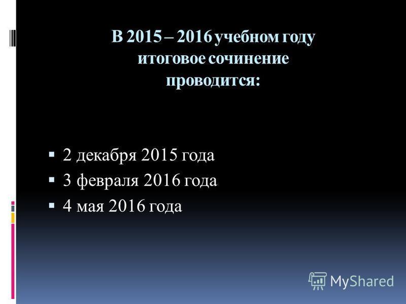 В 2015 – 2016 учебном году итоговое сочинение проводится: 2 декабря 2015 года 3 февраля 2016 года 4 мая 2016 года