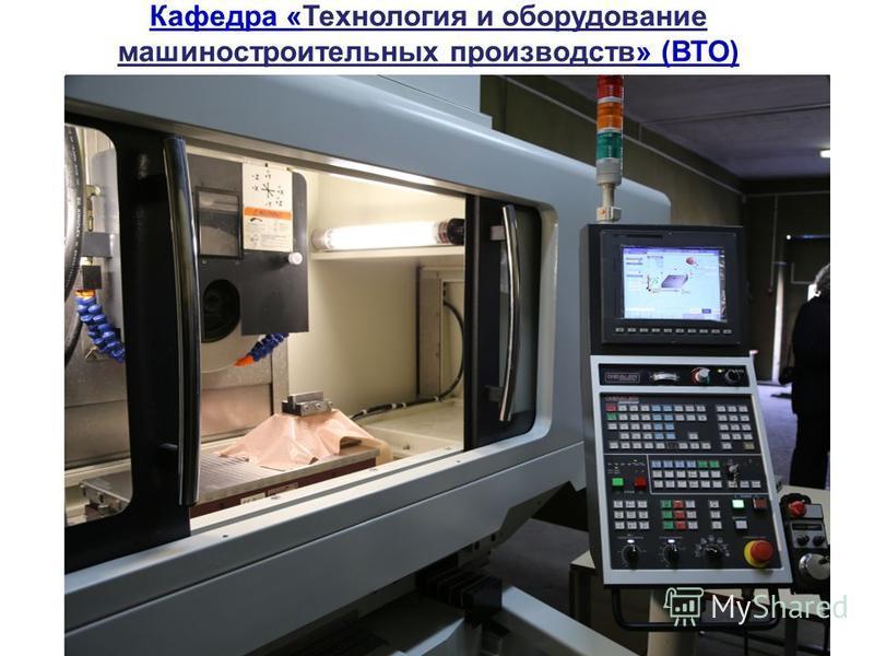 Кафедра «Технология и оборудование машиностроительных производств» (ВТО)