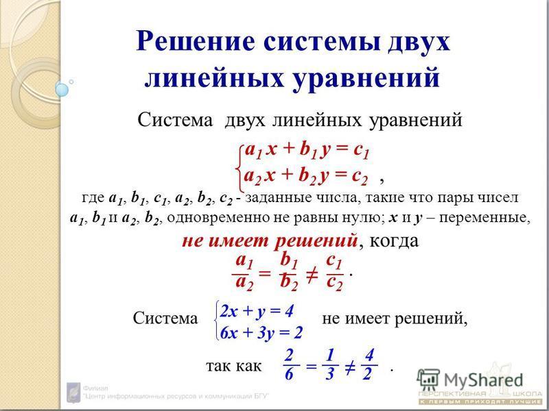 Решение системы двух линейных уравнений Система двух линейных уравнений а 1 х + b 1 у = с 1 а 2 х + b 2 у = с 2, где а 1, b 1, с 1, а 2, b 2, с 2 - заданные числа, такие что пары чисел а 1, b 1 и а 2, b 2, одновременно не равны нулю; х и у – переменн