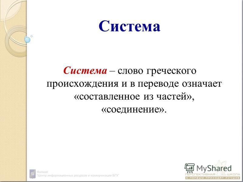 Система Система – слово греческого происхождения и в переводе означает «составленное из частей», «соединение».