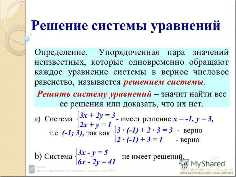 Решение системы уравнений Определение. Упорядоченная пара значений неизвестных, которые одновременно обращают каждое уравнение системы в верное числовое равенство, называется решением системы. Решить систему уравнений – значит найти все ее решения ил