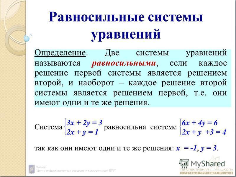 Равносильные системы уравнений Определение. Две системы уравнений называются равносильными, если каждое решение первой системы является решением второй, и наоборот – каждое решение второй системы является решением первой, т.е. они имеют одни и те же