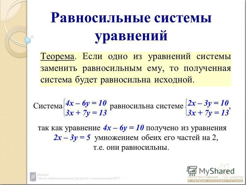 Равносильные системы уравнений Теорема. Если одно из уравнений системы заменить равносильным ему, то полученная система будет равносильна исходной. Система равносильна системе, так как уравнение 4 х – 6 у = 10 получено из уравнения 2 х – 3 у = 5 умно