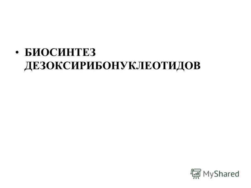БИОСИНТЕЗ ДЕЗОКСИРИБОНУКЛЕОТИДОВ