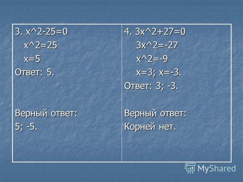 3. х^2-25=0 x^2=25 x^2=25 x=5 x=5 Ответ: 5. Верный ответ: 5; -5. 4. 3 х^2+27=0 3x^2=-27 3x^2=-27 x^2=-9 x^2=-9 x=3; х=-3. x=3; х=-3. Ответ: 3; -3. Верный ответ: Корней нет.