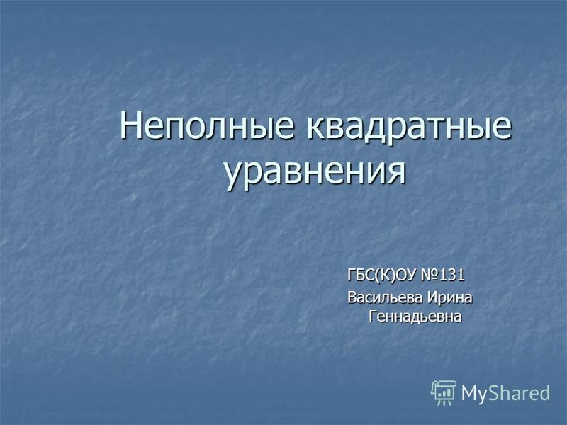 Неполные квадратные уравнения ГБС(К)ОУ 131 Васильева Ирина Геннадьевна