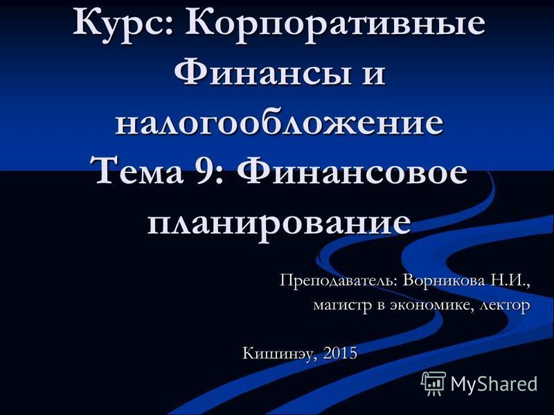 Курс: Корпоративные Финансы и налогообложение Тема 9: Финансовое планирование Преподаватель: Ворникова Н.И., магистр в экономике, лектор Кишинэу, 2015