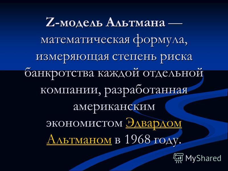Z-модель Альтмана математическая формула, измеряющая степень риска банкротства каждой отдельной компании, разработанная американским экономистом Эдвардом Альтманом в 1968 году. Эдвардом Альтманом Эдвардом Альтманом