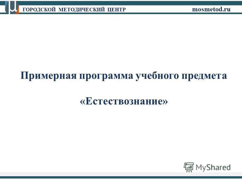 ГОРОДСКОЙ МЕТОДИЧЕСКИЙ ЦЕНТР mosmetod.ru Примерная программа учебного предмета «Естествознание»