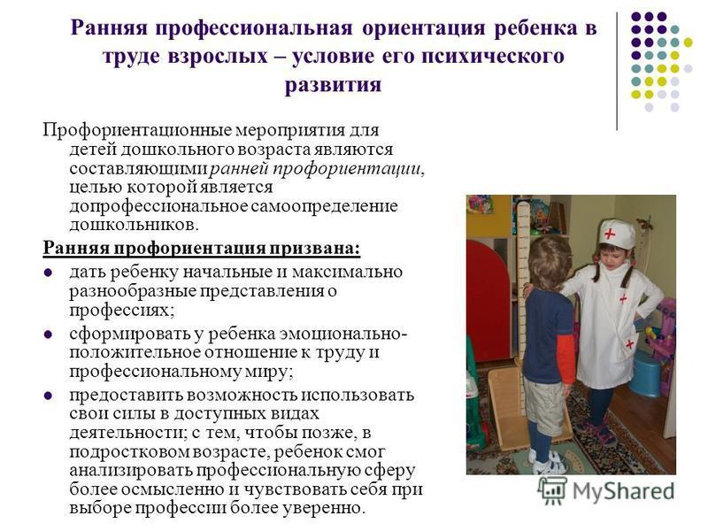 Ранняя профессиональная ориентация ребенка в труде взрослых – условие его психического развития Профориентационные мероприятия для детей дошкольного возраста являются составляющими ранней профориентации, целью которой является допрофессиональное само