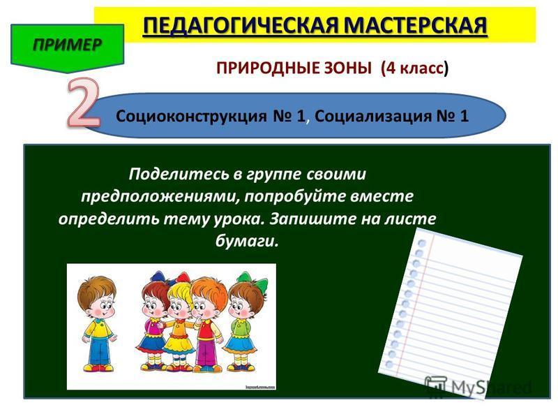 ПЕДАГОГИЧЕСКАЯ МАСТЕРСКАЯ ПРИМЕР ПРИРОДНЫЕ ЗОНЫ (4 класс) Социоконструкция 1, Социализация 1 Поделитесь в группе своими предположениями, попробуйте вместе определить тему урока. Запишите на листе бумаги.