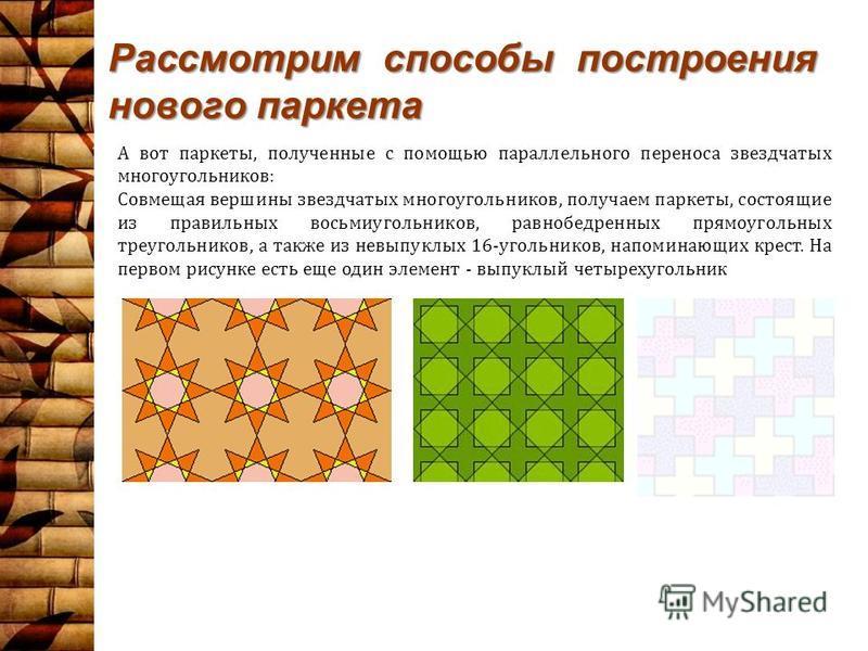 Рассмотрим способы построения нового паркета А вот паркеты, полученные с помощью параллельного переноса звездчатых многоугольников: Совмещая вершины звездчатых многоугольников, получаем паркеты, состоящие из правильных восьмиугольников, равнобедренны