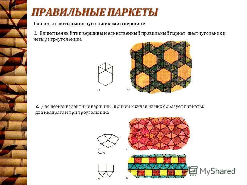 ПРАВИЛЬНЫЕ ПАРКЕТЫ 1. Единственный тип вершины и единственный правильный паркет: шестиугольник и четыре треугольника 2. Две неэквивалентные вершины, причем каждая из них образует паркеты: два квадрата и три треугольника Паркеты с пятью многоугольни