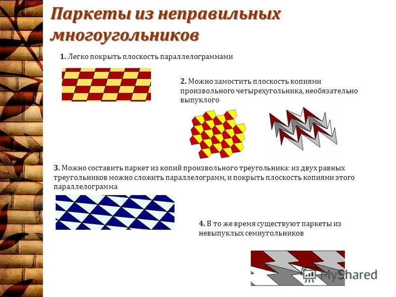 Паркеты из неправильных многоугольников 3. Можно составить паркет из копий произвольного треугольника: из двух равных треугольников можно сложить параллелограмм, и покрыть плоскость копиями этого параллелограмма 1. Легко покрыть плоскость параллелогр