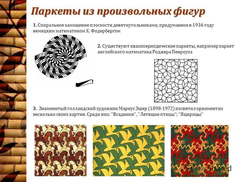 Паркеты из произвольных фигур 1. Спиральное замощение плоскости девятиугольниками, придуманное в 1936 году немецким математиком Х. Фодербергом 2. Существуют квазипериодические паркеты, например паркет английского математика Роджера Пенроуза 3. Знамен