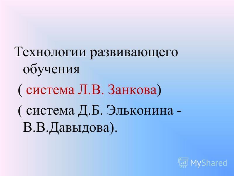 Технологии развивающего обучения ( система Л.В. Занкова) ( система Д.Б. Эльконина - В.В.Давыдова).