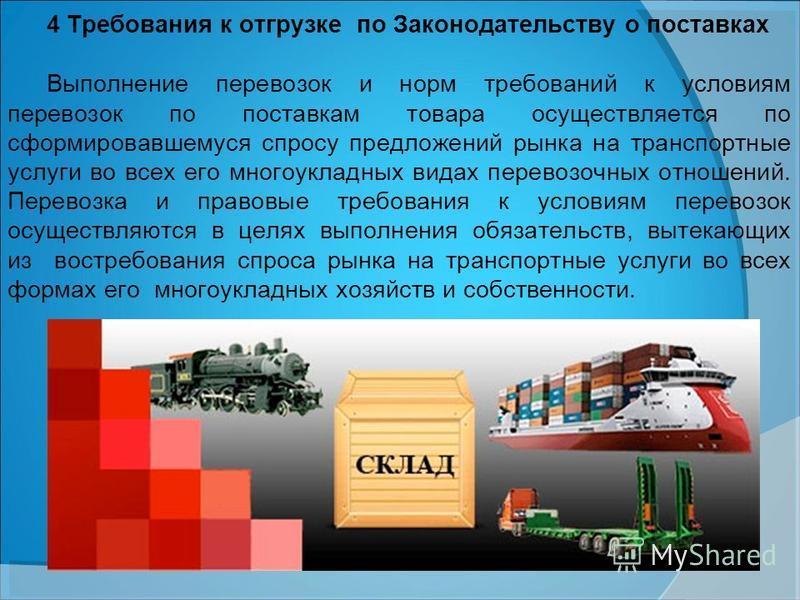 4 Требования к отгрузке по Законодательству о поставках Выполнение перевозок и норм требований к условиям перевозок по поставкам товара осуществляется по сформировавшемуся спросу предложений рынка на транспортные услуги во всех его многоукладных вида