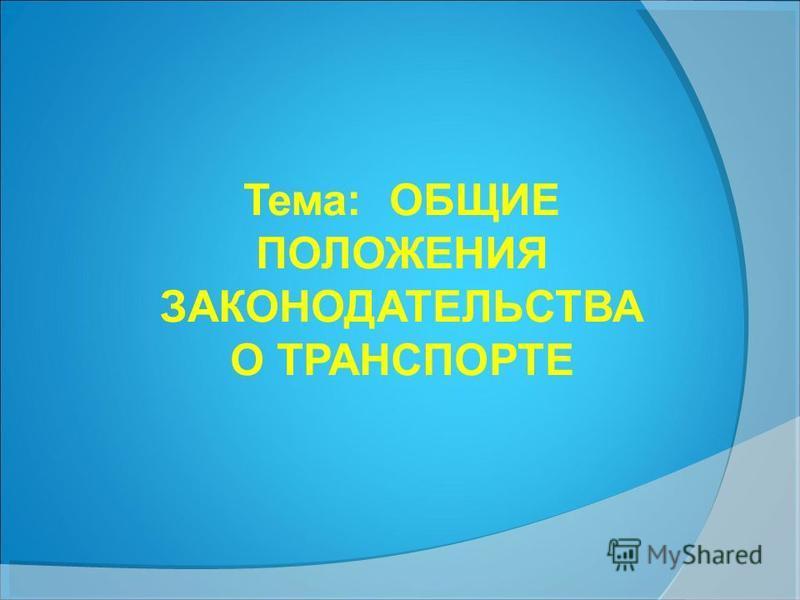 Тема: ОБЩИЕ ПОЛОЖЕНИЯ ЗАКОНОДАТЕЛЬСТВА О ТРАНСПОРТЕ