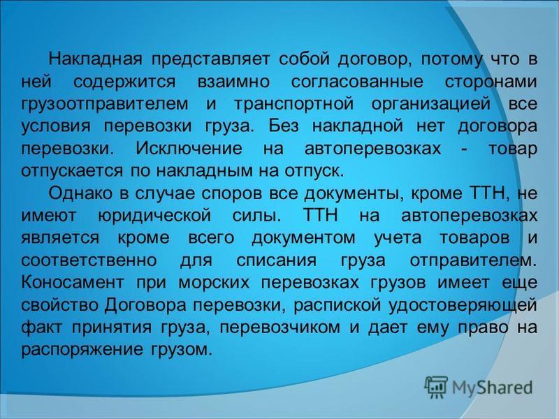 Накладная представляет собой договор, потому что в ней содержится взаимно согласованные сторонами грузоотправителем и транспортной организацией все условия перевозки груза. Без накладной нет договора перевозки. Исключение на автоперевозках - товар от