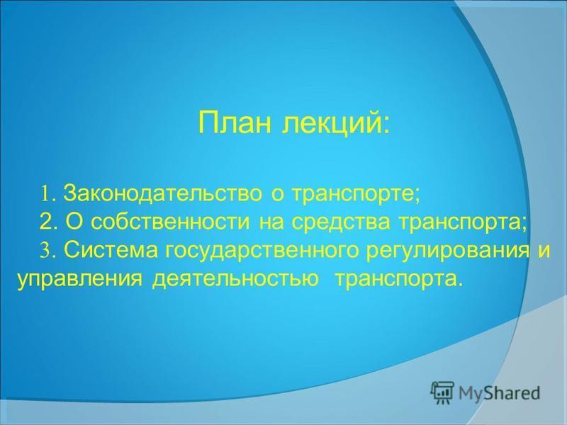 План лекций: 1. Законодательство о транспорте; 2. О собственности на средства транспорта; 3. Система государственного регулирования и управления деятельностью транспорта.