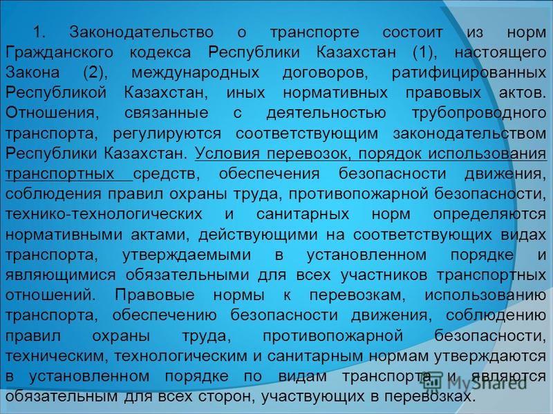 1. Законодательство о транспорте состоит из норм Гражданского кодекса Республики Казахстан (1), настоящего Закона (2), международных договоров, ратифицированных Республикой Казахстан, иных нормативных правовых актов. Отношения, связанные с деятельнос