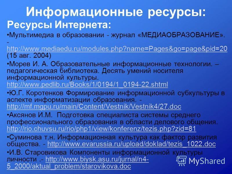 Информационные ресурсы: Ресурсы Интернета: Мультимедиа в образовании - журнал «МЕДИАОБРАЗОВАНИЕ». - http://www.mediaedu.ru/modules.php?name=Pages&go=page&pid=20 (15 авг. 2004) http://www.mediaedu.ru/modules.php?name=Pages&go=page&pid=20 Морев И. А. О